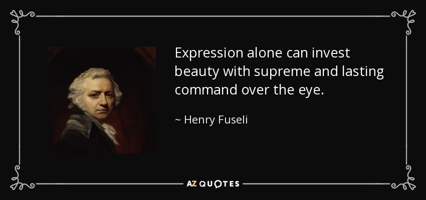 Expression alone can invest beauty with supreme and lasting command over the eye. - Henry Fuseli