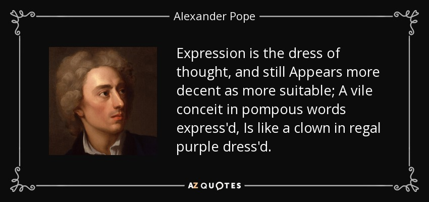 Expression is the dress of thought, and still Appears more decent as more suitable; A vile conceit in pompous words express'd, Is like a clown in regal purple dress'd. - Alexander Pope