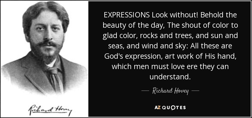 EXPRESSIONS Look without! Behold the beauty of the day, The shout of color to glad color, rocks and trees, and sun and seas, and wind and sky: All these are God's expression, art work of His hand, which men must love ere they can understand. - Richard Hovey