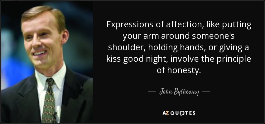 Expressions of affection, like putting your arm around someone's shoulder, holding hands, or giving a kiss good night, involve the principle of honesty. - John Bytheway