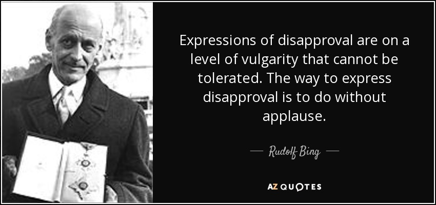 Expressions of disapproval are on a level of vulgarity that cannot be tolerated. The way to express disapproval is to do without applause. - Rudolf Bing