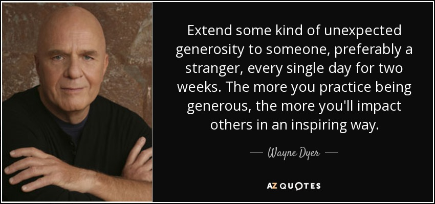 Extend some kind of unexpected generosity to someone, preferably a stranger, every single day for two weeks. The more you practice being generous, the more you'll impact others in an inspiring way. - Wayne Dyer