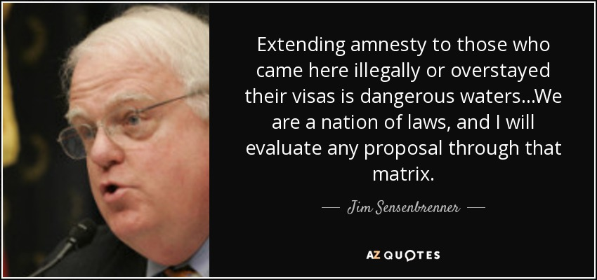 Extending amnesty to those who came here illegally or overstayed their visas is dangerous waters...We are a nation of laws, and I will evaluate any proposal through that matrix. - Jim Sensenbrenner