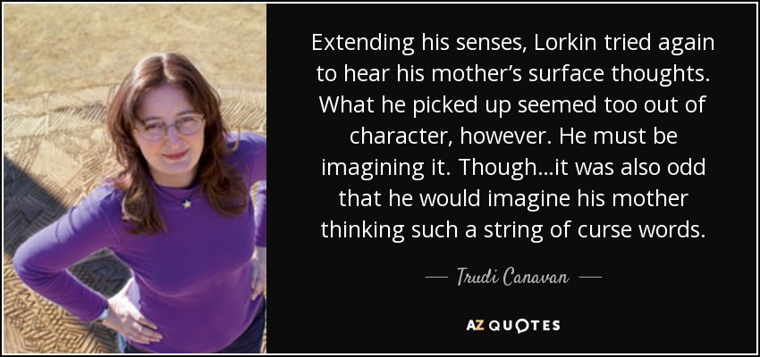 Extending his senses, Lorkin tried again to hear his mother's surface thoughts. What he picked up seemed too out of character, however. He must be imagining it. Though…it was also odd that he would imagine his mother thinking such a string of curse words. - Trudi Canavan