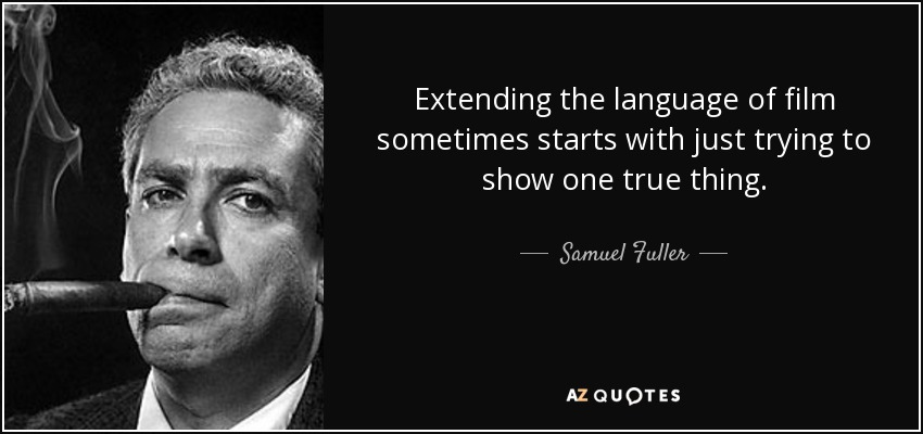 Extending the language of film sometimes starts with just trying to show one true thing. - Samuel Fuller