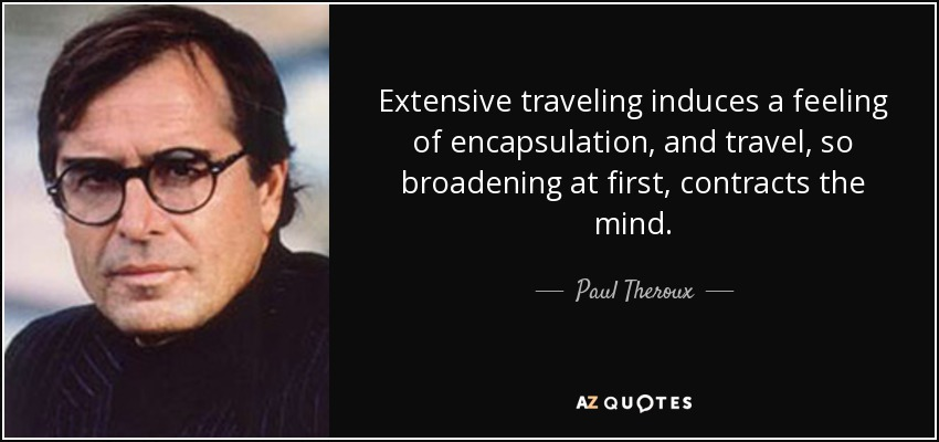 Extensive traveling induces a feeling of encapsulation, and travel, so broadening at first, contracts the mind. - Paul Theroux