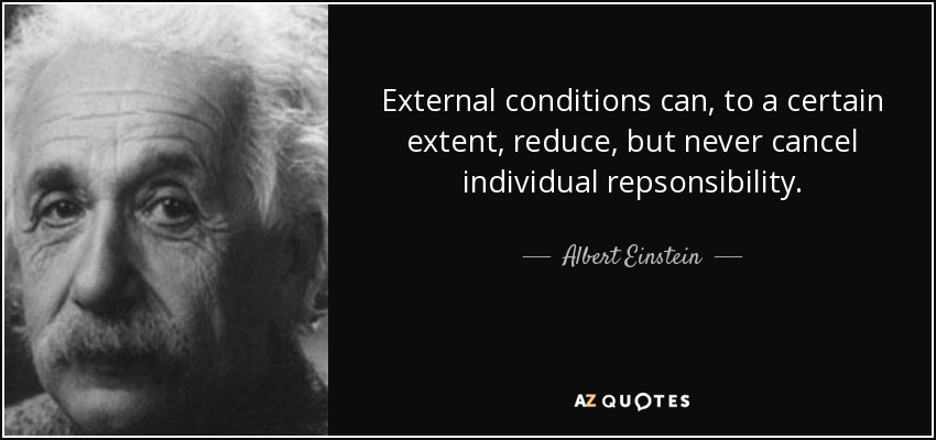 External conditions can, to a certain extent, reduce, but never cancel individual repsonsibility. - Albert Einstein
