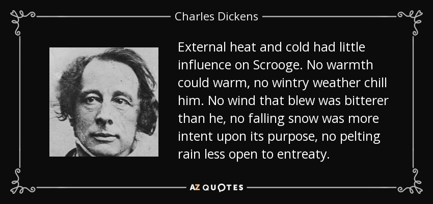 External heat and cold had little influence on Scrooge. No warmth could warm, no wintry weather chill him. No wind that blew was bitterer than he, no falling snow was more intent upon its purpose, no pelting rain less open to entreaty. - Charles Dickens