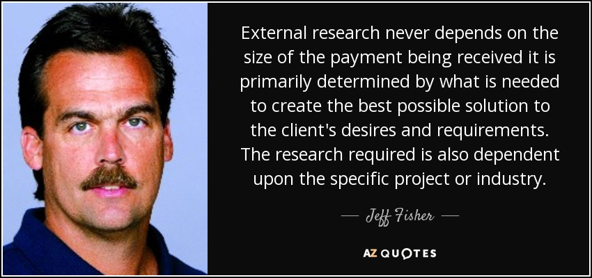External research never depends on the size of the payment being received it is primarily determined by what is needed to create the best possible solution to the client's desires and requirements. The research required is also dependent upon the specific project or industry. - Jeff Fisher