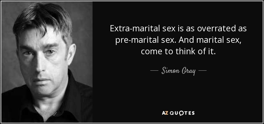 Extra-marital sex is as overrated as pre-marital sex. And marital sex, come to think of it. - Simon Gray