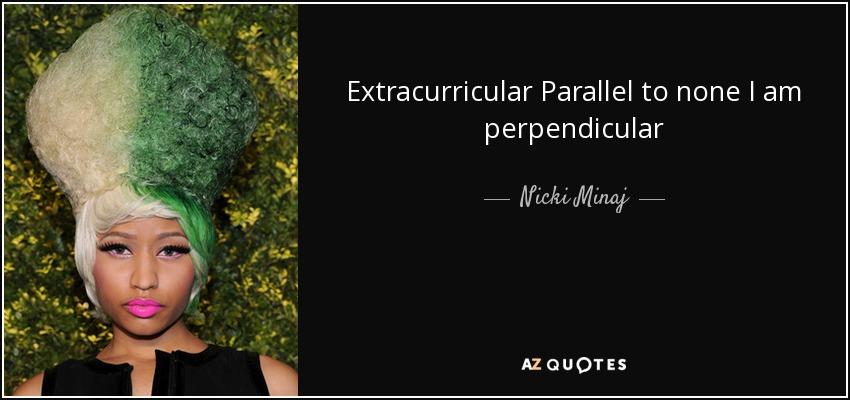 Extracurricular Parallel to none I am perpendicular - Nicki Minaj