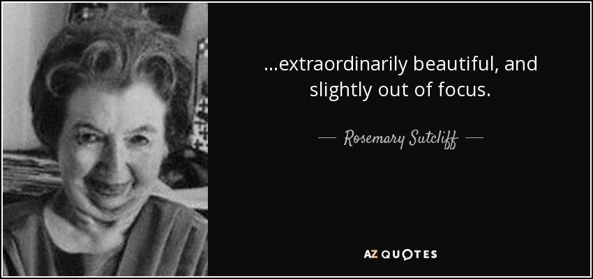 ...extraordinarily beautiful, and slightly out of focus. - Rosemary Sutcliff