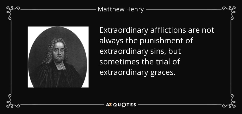 Extraordinary afflictions are not always the punishment of extraordinary sins, but sometimes the trial of extraordinary graces. - Matthew Henry