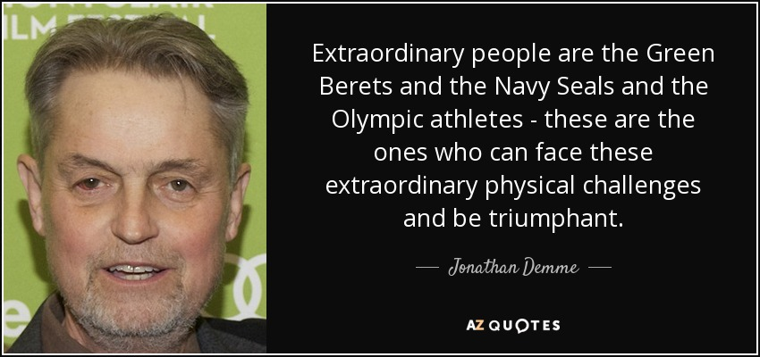 Extraordinary people are the Green Berets and the Navy Seals and the Olympic athletes - these are the ones who can face these extraordinary physical challenges and be triumphant. - Jonathan Demme