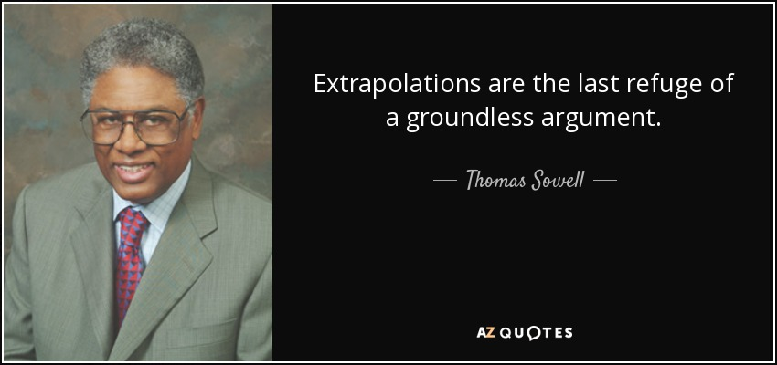 Extrapolations are the last refuge of a groundless argument. - Thomas Sowell