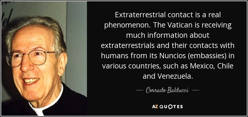 Extraterrestrial contact is a real phenomenon. The Vatican is receiving much information about extraterrestrials and their contacts with humans from its Nuncios (embassies) in various countries, such as Mexico, Chile and Venezuela. - Corrado Balducci