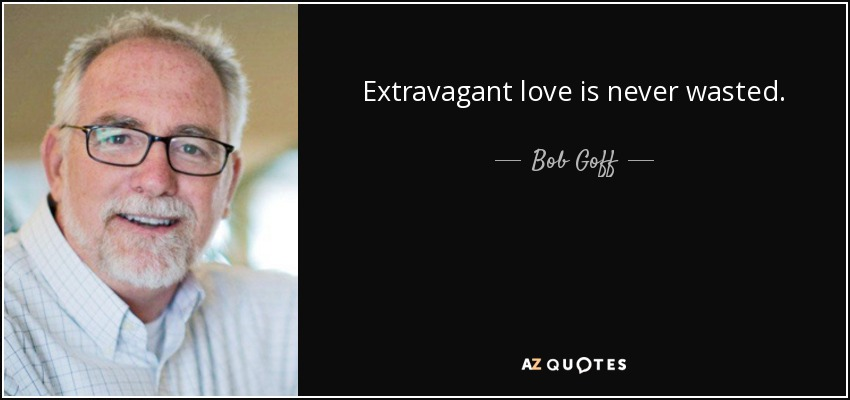 Extravagant love is never wasted. - Bob Goff