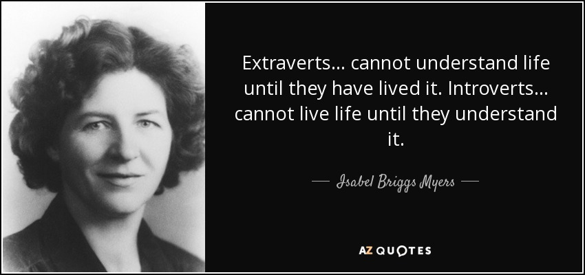 Extraverts ... cannot understand life until they have lived it. Introverts ... cannot live life until they understand it. - Isabel Briggs Myers