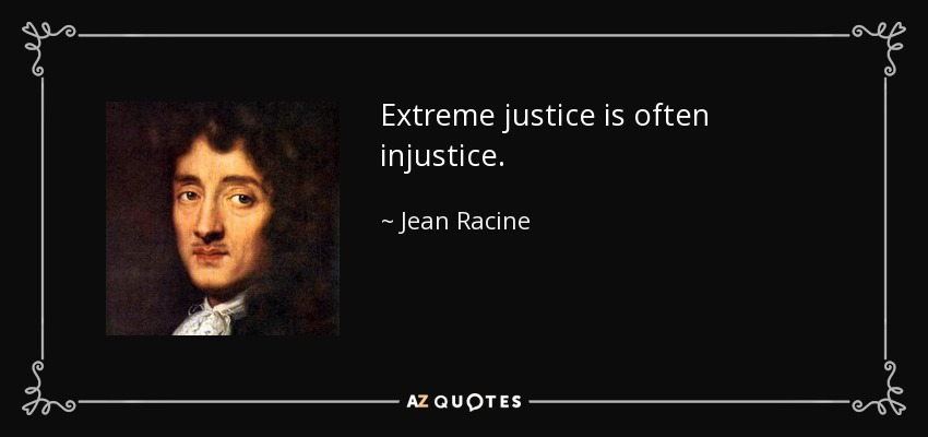 Extreme justice is often injustice. - Jean Racine
