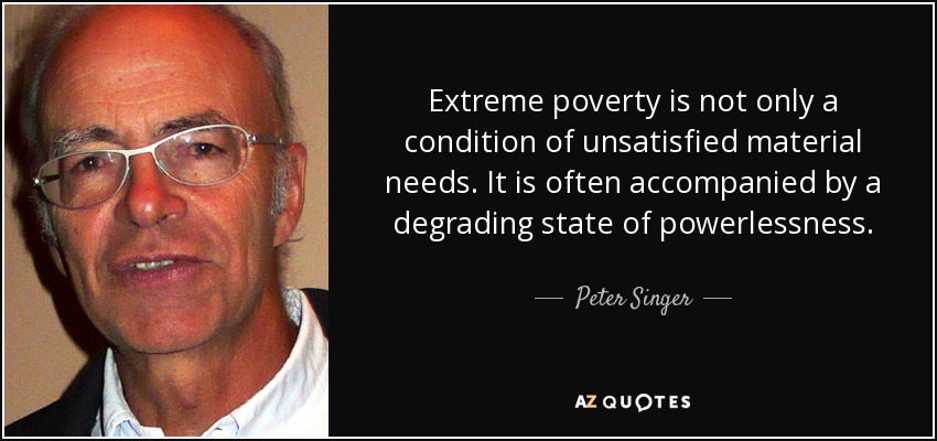 Extreme poverty is not only a condition of unsatisfied material needs. It is often accompanied by a degrading state of powerlessness. - Peter Singer