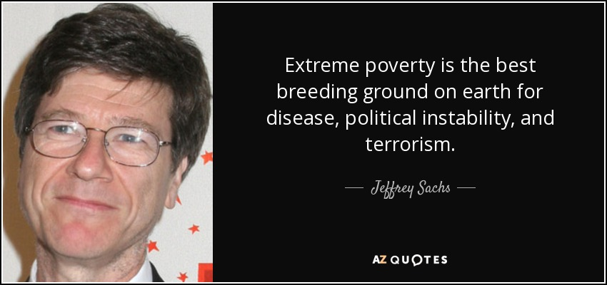 Extreme poverty is the best breeding ground on earth for disease, political instability, and terrorism. - Jeffrey Sachs