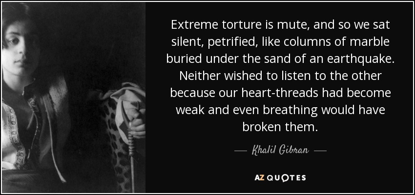 Extreme torture is mute, and so we sat silent, petrified, like columns of marble buried under the sand of an earthquake. Neither wished to listen to the other because our heart-threads had become weak and even breathing would have broken them. - Khalil Gibran
