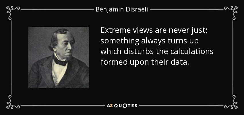 Extreme views are never just; something always turns up which disturbs the calculations formed upon their data. - Benjamin Disraeli
