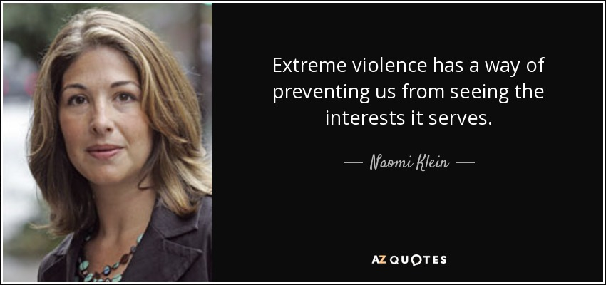 Extreme violence has a way of preventing us from seeing the interests it serves. - Naomi Klein