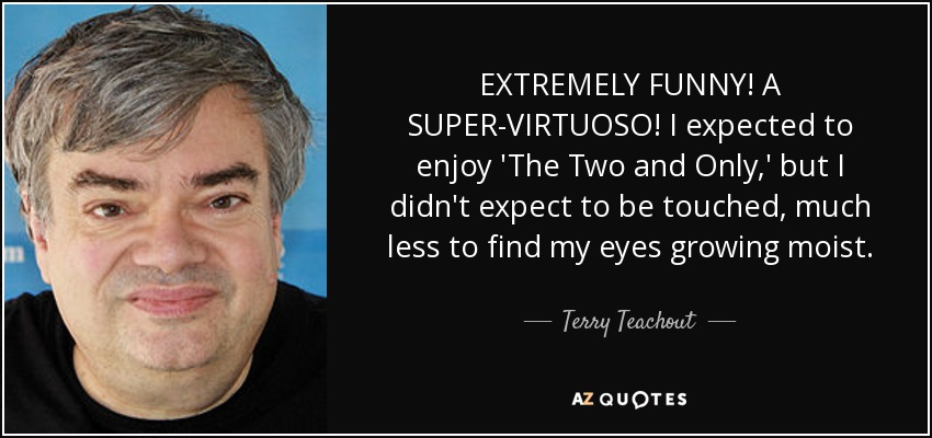 EXTREMELY FUNNY! A SUPER-VIRTUOSO! I expected to enjoy 'The Two and Only,' but I didn't expect to be touched, much less to find my eyes growing moist. - Terry Teachout