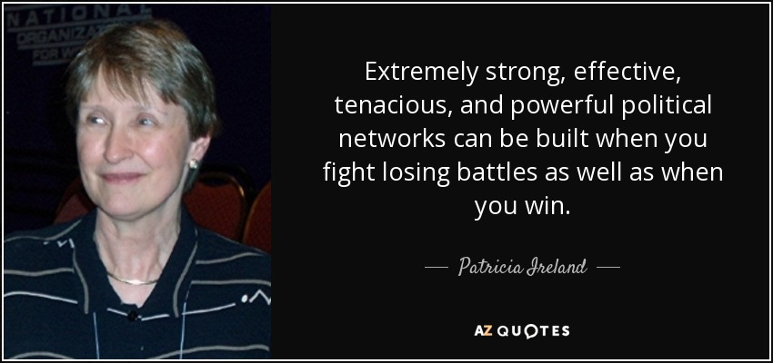 Extremely strong, effective, tenacious, and powerful political networks can be built when you fight losing battles as well as when you win. - Patricia Ireland