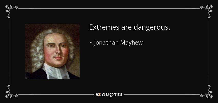 Extremes are dangerous. - Jonathan Mayhew
