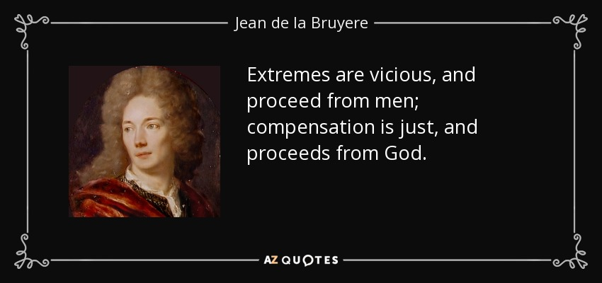 Extremes are vicious, and proceed from men; compensation is just, and proceeds from God. - Jean de la Bruyere