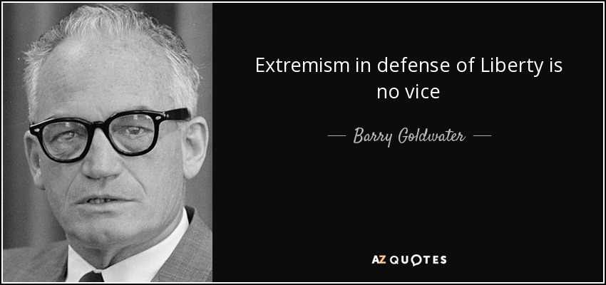 Extremism in defense of Liberty is no vice - Barry Goldwater