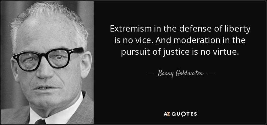 Extremism in the defense of liberty is no vice. And moderation in the pursuit of justice is no virtue. - Barry Goldwater