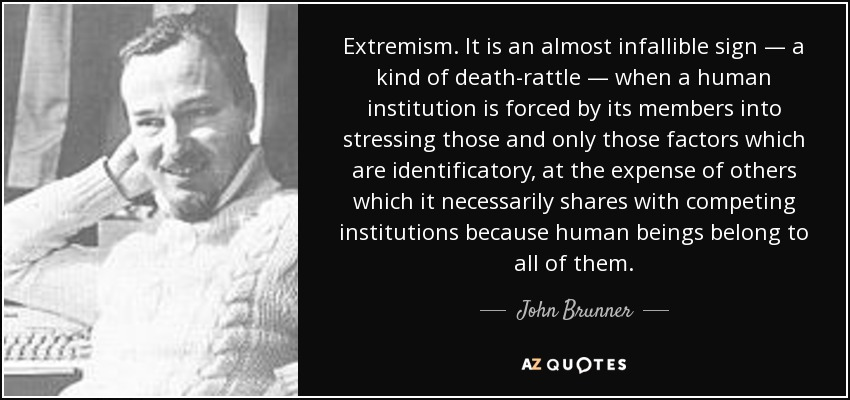Extremism. It is an almost infallible sign — a kind of death-rattle — when a human institution is forced by its members into stressing those and only those factors which are identificatory, at the expense of others which it necessarily shares with competing institutions because human beings belong to all of them. - John Brunner