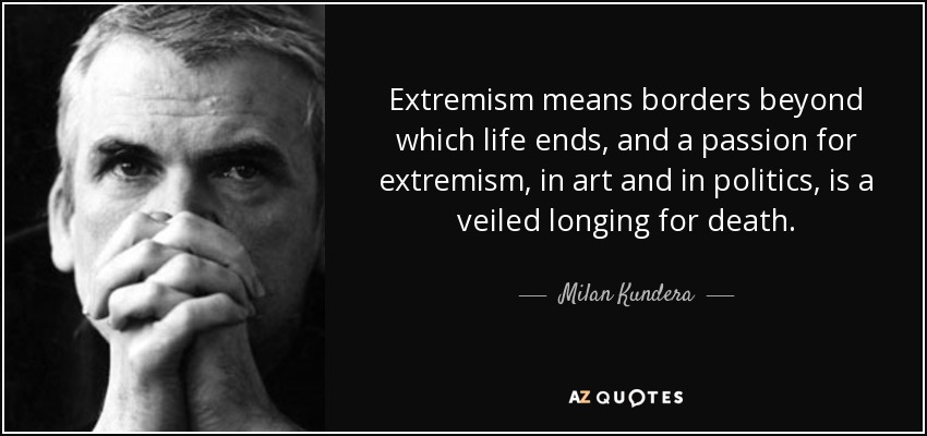 Extremism means borders beyond which life ends, and a passion for extremism, in art and in politics, is a veiled longing for death. - Milan Kundera