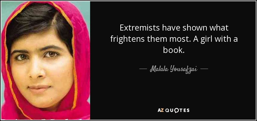 Extremists have shown what frightens them most. A girl with a book. - Malala Yousafzai