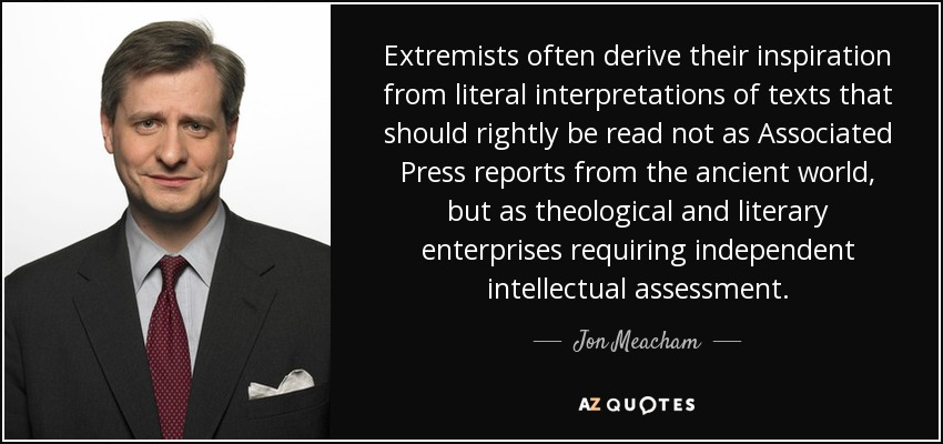 Extremists often derive their inspiration from literal interpretations of texts that should rightly be read not as Associated Press reports from the ancient world, but as theological and literary enterprises requiring independent intellectual assessment. - Jon Meacham