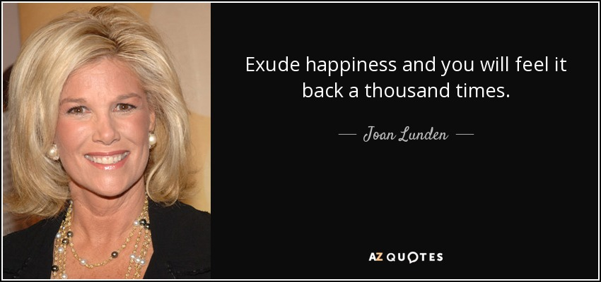 Exude happiness and you will feel it back a thousand times. - Joan Lunden