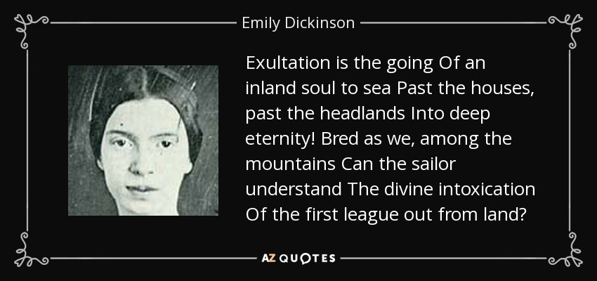 Exultation is the going Of an inland soul to sea Past the houses, past the headlands Into deep eternity! Bred as we, among the mountains Can the sailor understand The divine intoxication Of the first league out from land? - Emily Dickinson