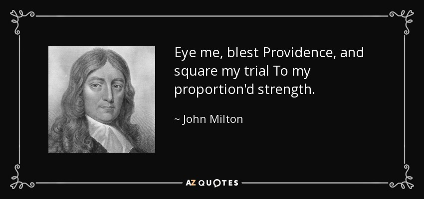 Eye me, blest Providence, and square my trial To my proportion'd strength. - John Milton