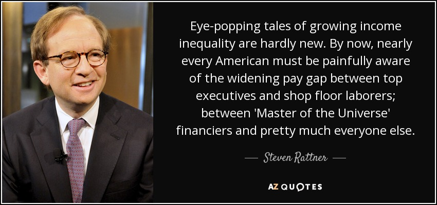 Eye-popping tales of growing income inequality are hardly new. By now, nearly every American must be painfully aware of the widening pay gap between top executives and shop floor laborers; between 'Master of the Universe' financiers and pretty much everyone else. - Steven Rattner