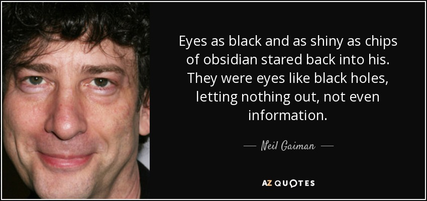 Eyes as black and as shiny as chips of obsidian stared back into his. They were eyes like black holes, letting nothing out, not even information. - Neil Gaiman