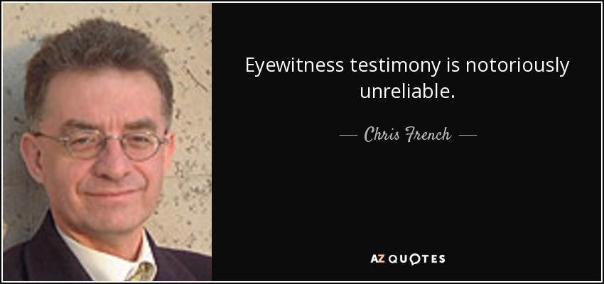 Eyewitness testimony is notoriously unreliable. - Chris French