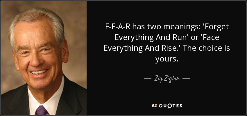 F-E-A-R has two meanings: 'Forget Everything And Run' or 'Face Everything And Rise.' The choice is yours. - Zig Ziglar