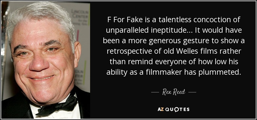 F For Fake is a talentless concoction of unparalleled ineptitude... It would have been a more generous gesture to show a retrospective of old Welles films rather than remind everyone of how low his ability as a filmmaker has plummeted. - Rex Reed