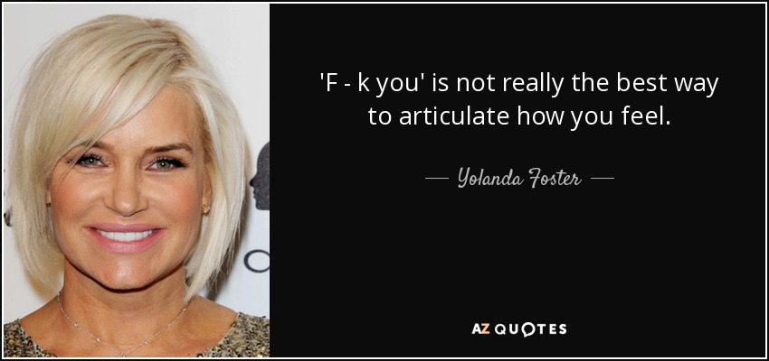 'F - k you' is not really the best way to articulate how you feel. - Yolanda Foster