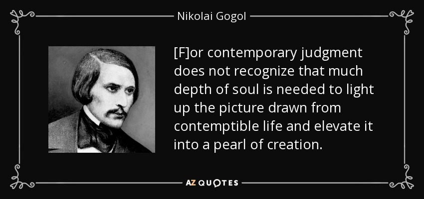 [F]or contemporary judgment does not recognize that much depth of soul is needed to light up the picture drawn from contemptible life and elevate it into a pearl of creation... - Nikolai Gogol
