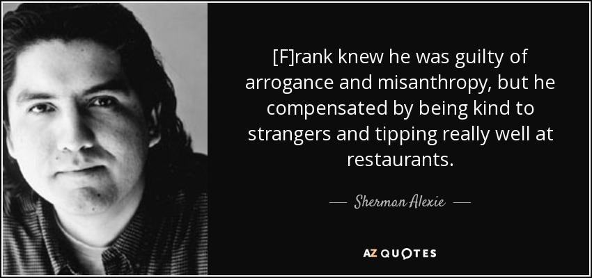 [F]rank knew he was guilty of arrogance and misanthropy, but he compensated by being kind to strangers and tipping really well at restaurants. - Sherman Alexie