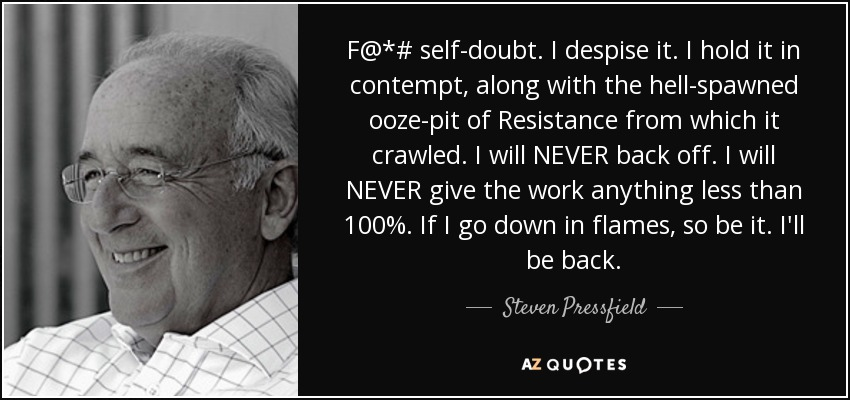 F@*# self-doubt. I despise it. I hold it in contempt, along with the hell-spawned ooze-pit of Resistance from which it crawled. I will NEVER back off. I will NEVER give the work anything less than 100%. If I go down in flames, so be it. I'll be back. - Steven Pressfield